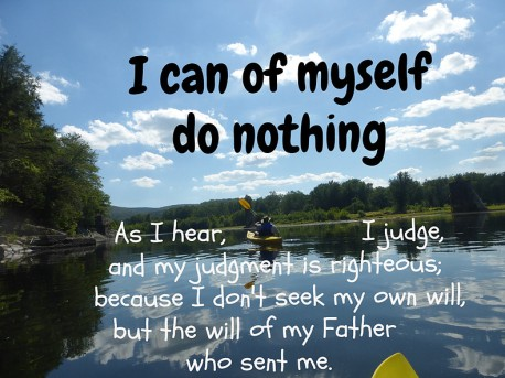 I can of myself do nothing